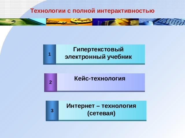 Технологии с полной интерактивностью Гипертекстовый электронный учебник 1 2 Кейс-технология 3 Интернет – технология (сетевая)