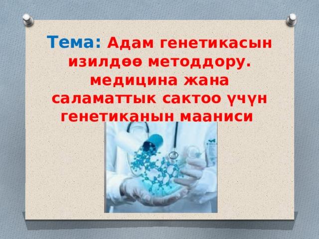 Тема: Адам генетикасын изилдөө методдору. медицина жана саламаттык сактоо үчүн генетиканын мааниси