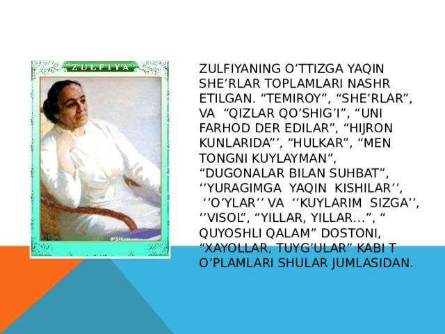 """Zulfiyaning o'ttizga yaqin she'rlar toplamlari nashr etilgan. """"Temiroy"""", """"She'rlar"""", va """"Qizlar qo'shig'I"""", """"Uni Farhod der edilar"""", """"Hijron kunlarida""""', """"hulkar"""", """"Men tongni kuylayman"""", """"Dugonalar bilan suhbat"""", ''Yuragimga yaqin kishilar'',  ''O'ylar'' va ''Kuylarim sizga'', ''Visol"""", """"Yillar, yillar…"""", """" Quyoshli qalam"""" dostoni, """"Xayollar, tuyg'ular"""" kabi t o'plamlari shular jumlasidan."""