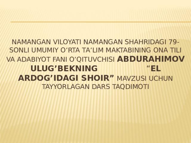 """Namangan viloyati Namangan shahridagi 79-sonli umumiy o'rta ta'lim maktabining ona tili va adabiyot fani o'qituvchisi Abdurahimov Ulug'bekning  """" el ardog'idagi shoir"""" mavzusi uchun tayyorlagan dars taqdimoti"""