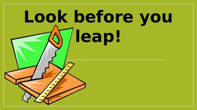 Look before you leap!