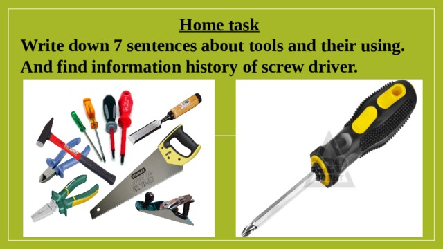 Home task  Write down 7 sentences about tools and their using. And find information history of screw driver.
