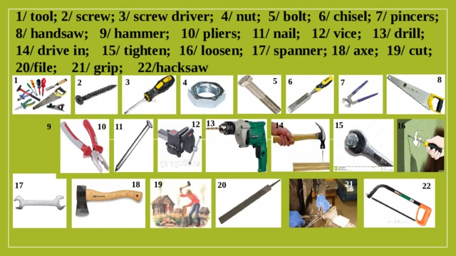1/ tool; 2/ screw; 3/ screw driver; 4/ nut; 5/ bolt; 6/ chisel; 7/ pincers; 8/ handsaw; 9/ hammer; 10/ pliers; 11/ nail; 12/ vice; 13/ drill; 14/ drive in; 15/ tighten; 16/ loosen; 17/ spanner; 18/ axe; 19/ cut; 20/file; 21/ grip; 22/hacksaw 8 1 5 6 3 2 4 7 13 12 14 15 16 9 10 11 21 19 18 20 17 22
