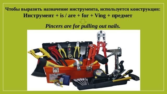 Чтобы выразить назначение инструмента, используется конструкция: Инструмент + is / are + for + Ving + предмет  Pincers are for pulling out nails.
