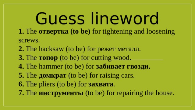 Guess lineword 1. The отвертка (to be) for tightening and loosening screws. 2. The hacksaw (to be) for режет металл. 3. The топор (to be) for cutting wood. 4. The hammer (to be) for забивает гвозди. 5. The домкрат (to be) for raising cars. 6. The pliers (to be) for захвата . 7. The инструменты (to be) for repairing the house.