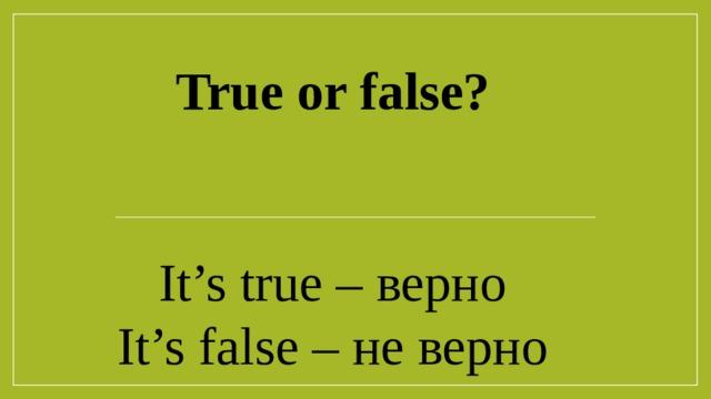 True or false? It's true – верно It's false – не верно