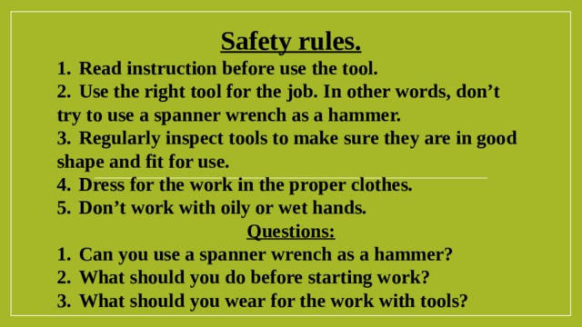 Safety rules. 1.  Read instruction before use the tool. 2.  Use the right tool for the job. In other words, don't try to use a spanner wrench as a hammer. 3.  Regularly inspect tools to make sure they are in good shape and fit for use. 4.  Dress for the work in the proper clothes. 5.  Don't work with oily or wet hands. Questions: 1.  Can you use a spanner wrench as a hammer? 2.  What should you do before starting work? 3.  What should you wear for the work with tools?