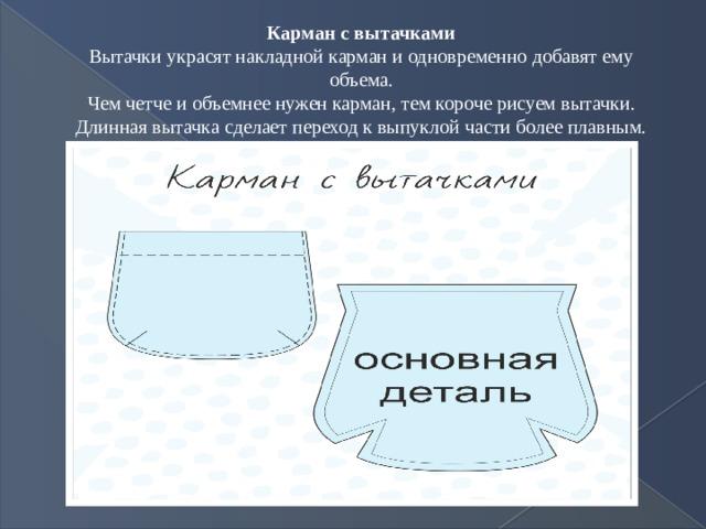 Карман с вытачками Вытачки украсят накладной карман и одновременно добавят ему объема.  Чем четче и объемнее нужен карман, тем короче рисуем вытачки. Длинная вытачка сделает переход к выпуклой части более плавным.