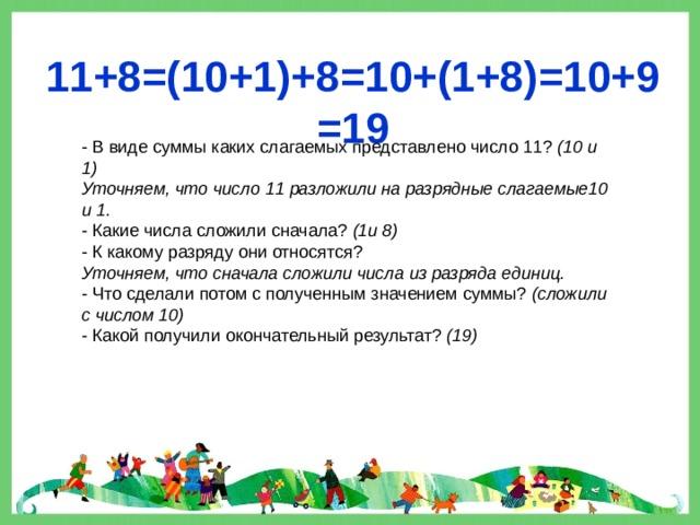 11+8=(10+1)+8=10+(1+8)=10+9=19 - В виде суммы каких слагаемых представлено число 11? (10 и 1) Уточняем, что число 11 разложили на разрядные слагаемые10 и 1. - Какие числа сложили сначала? (1и 8) - К какому разряду они относятся? Уточняем, что сначала сложили числа из разряда единиц. - Что сделали потом с полученным значением суммы? (сложили с числом 10) - Какой получили окончательный результат? (19)