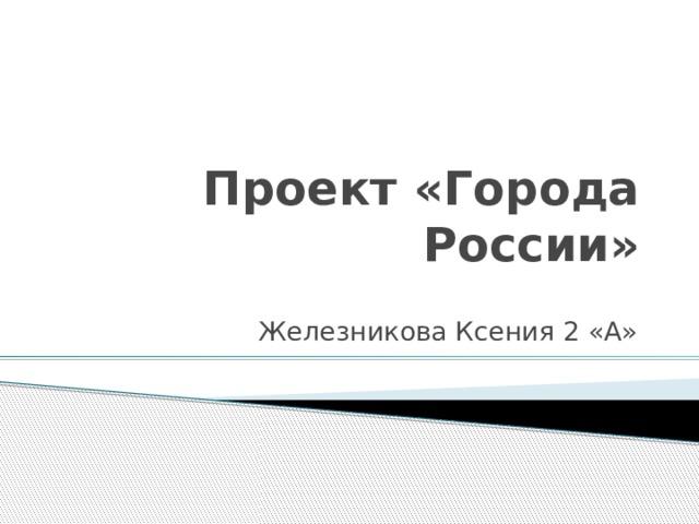 Проект «Города России» Железникова Ксения 2 «А»