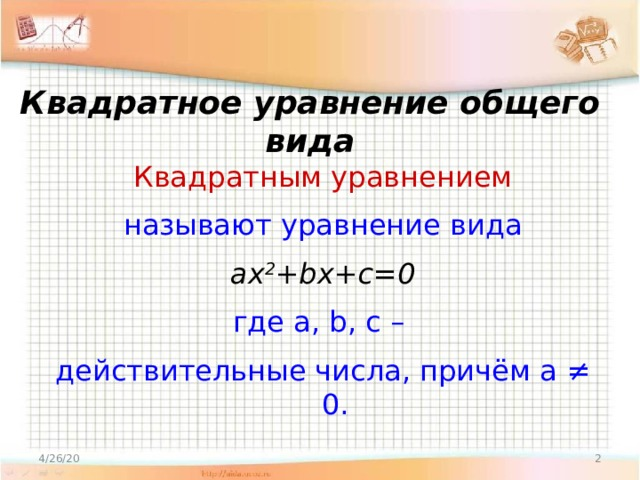 Квадратное уравнение общего вида Квадратным уравнением называют уравнение вида ax 2 +bx+c=0 где a, b, c – действительные числа, причём а ≠ 0.  4/26/20