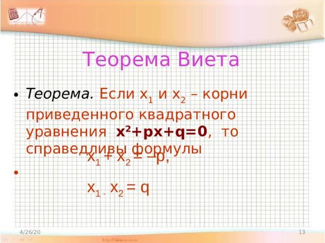 Теорема Виета Теорема.  Если х 1 и х 2 – корни приведенного квадратного уравнения х 2 +px+q=0 , то справедливы формулы  х 1 + х 2 = –р, х 1 · х 2 = q 4/26/20