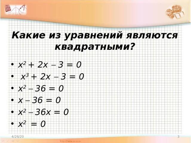 Какие из уравнений являются квадратными? x 2 + 2x  3 = 0  x 3 + 2x  3 = 0 x 2  36 = 0 x   36 = 0 x 2  36x = 0 x 2 = 0 4/26/20