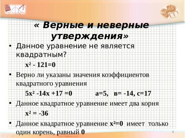« Верные и неверные утверждения»   Данное уравнение не является квадратным?   х² - 121=0 Верно ли указаны значения коэффициентов квадратного уравнения   5х² -14х +17 =0 а=5, в= -14, с=17 Данное квадратное уравнение имеет два корня   х² = -36 Данное квадратное уравнение х²=0 имеет только один корень, равный 0