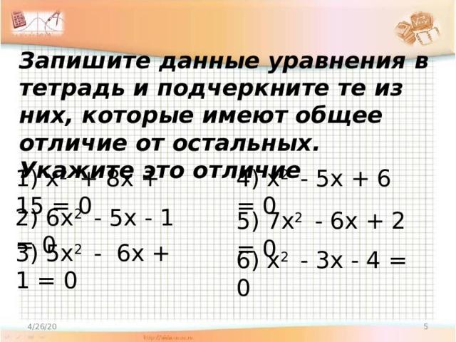 Запишите данные уравнения в тетрадь и подчеркните те из них, которые имеют общее отличие от остальных. Укажите это отличие 1) x 2 + 8x + 15 = 0 4) x 2 - 5x + 6 = 0 2) 6x 2 - 5x - 1 = 0 5) 7x 2 - 6x + 2 = 0 3) 5x 2 - 6x + 1 = 0 6) x 2 - 3x - 4 = 0 4/26/20