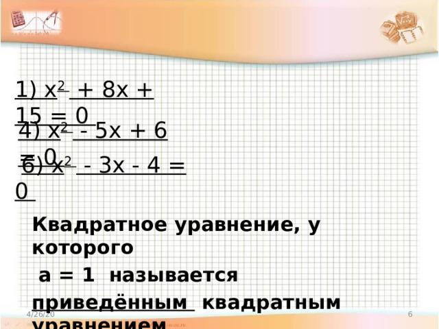 1) x 2 + 8x + 15 = 0 4) x 2 - 5x + 6 = 0  6) x 2 - 3x - 4 = 0 Квадратное уравнение, у которого  а = 1 называется приведённым квадратным уравнением 4/26/20