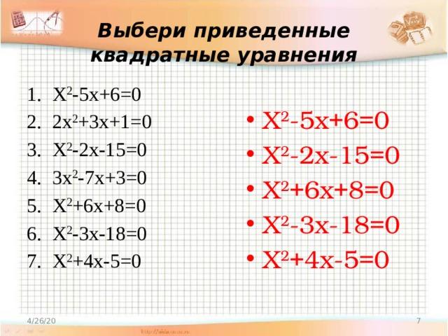 Выбери приведенные квадратные уравнения Х 2 -5х+6=0 2х 2 +3х+1=0 Х 2 -2х-15=0 3х 2 -7х+3=0 Х 2 +6х+8=0 Х 2 -3х-18=0 Х 2 +4х-5=0 Х 2 -5х+6=0 Х 2 -2х-15=0 Х 2 +6х+8=0 Х 2 -3х-18=0 Х 2 +4х-5=0 4/26/20