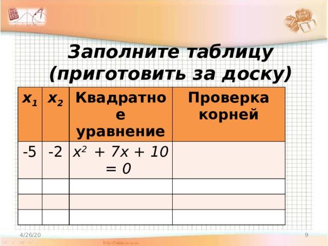 Заполните таблицу  (приготовить за доску) x 1  x 2 -5  -2 Квадратное уравнение Проверка корней x 2 + 7x + 10 = 0 4/26/20