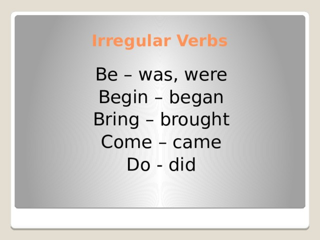 Irregular Verbs Be – was, were Begin – began Bring – brought Come – came Do - did
