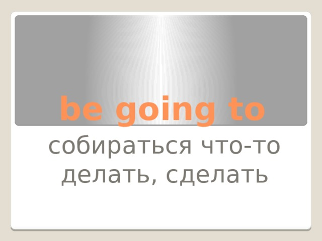 be going to собираться что-то делать, сделать