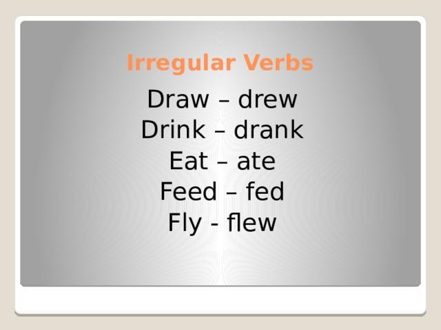Irregular Verbs Draw – drew Drink – drank Eat – ate Feed – fed Fly - flew