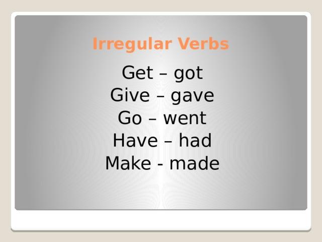 Irregular Verbs Get – got Give – gave Go – went Have – had Make - made