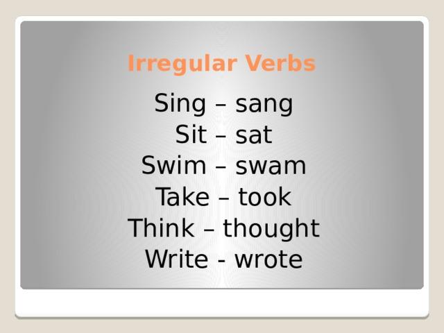 Irregular Verbs Sing – sang Sit – sat Swim – swam Take – took Think – thought Write - wrote