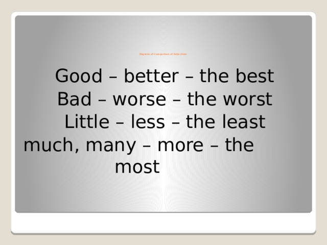 Degrees of Comparison of Adjectives Good – better – the best Bad – worse – the worst Little – less – the least much, many – more – the         most