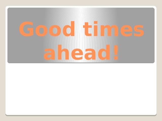 Good times ahead!