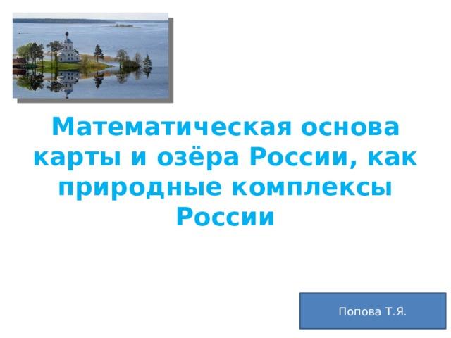 Математическая основа карты и озёра России, как природные комплексы России Попова Т.Я.