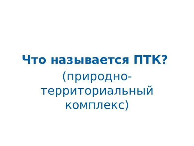 Что называется ПТК? (природно-территориальный комплекс)