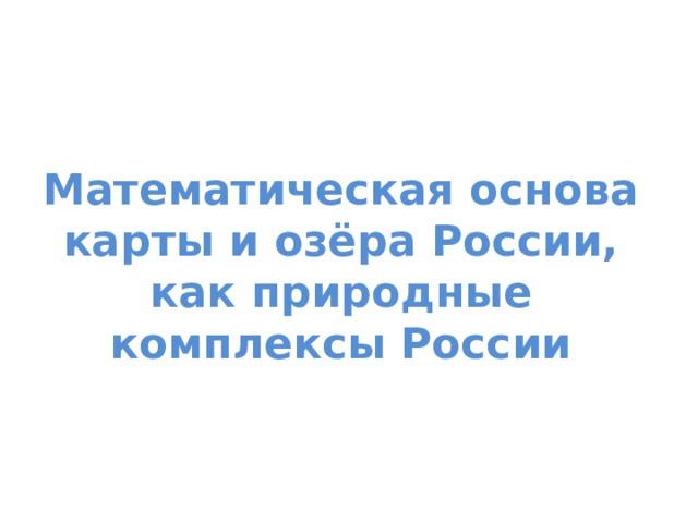 Математическая основа карты и озёра России, как природные комплексы России