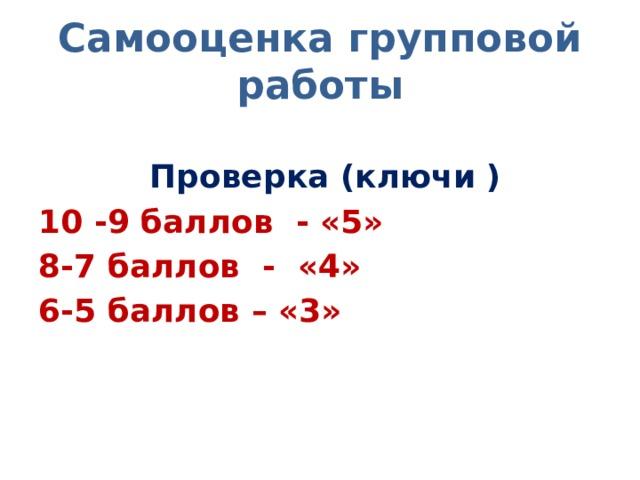 Самооценка групповой работы  Проверка (ключи ) 10 -9 баллов - «5» 8-7 баллов - «4» 6-5 баллов – «3»
