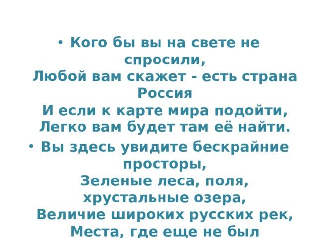 Кого бы вы на свете не спросили,  Любой вам скажет - есть страна Россия  И если к карте мира подойти,  Легко вам будет там её найти. Вы здесь увидите бескрайние просторы,  Зеленые леса, поля, хрустальные озера,  Величие широких русских рек,  Места, где еще не был человек. И посмотрев на карту, вы поймете  В какой великой и большой стране живете!
