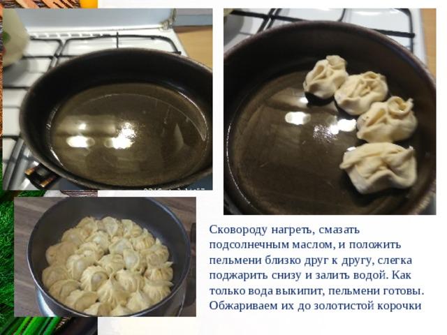 Сковороду нагреть, смазать подсолнечным маслом, и положить пельмени близко друг к другу, слегка поджарить снизу и залить водой. Как только вода выкипит, пельмени готовы. Обжариваем их до золотистой корочки