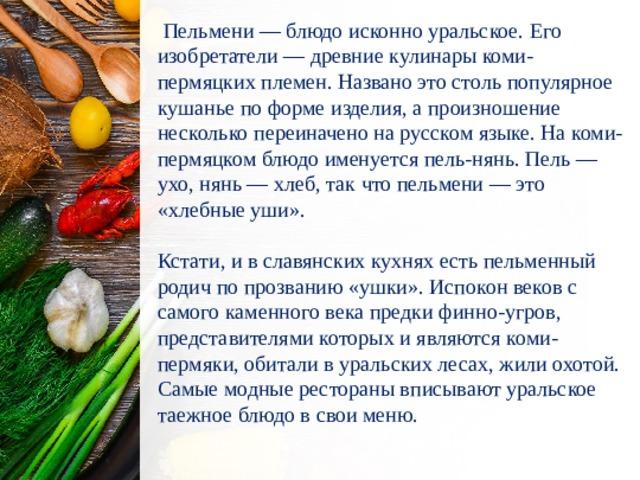 Пельмени — блюдо исконно уральское. Его изобретатели — древние кулинары коми-пермяцких племен. Названо это столь популярное кушанье по форме изделия, а произношение несколько переиначено на русском языке. На коми-пермяцком блюдо именуется пель-нянь. Пель — ухо, нянь — хлеб, так что пельмени — это «хлебные уши». Кстати, и в славянских кухнях есть пельменный родич по прозванию «ушки». Испокон веков с самого каменного века предки финно-угров, представителями которых и являются коми-пермяки, обитали в уральских лесах, жили охотой. Самые модные рестораны вписывают уральское таежное блюдо в свои меню.