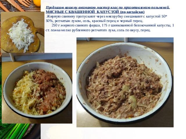 Предлагаю вашему вниманию мастер клас по приготовлению пельменей. МЯСНЫЕ С КВАШЕННОЙ КАПУСТОЙ (по-китайски)  Жирную свинину пропускают через мясорубку смешивают с капустой 50* 50%, репчатым луком, соль, красный перец и черный перец.  250 г жирного свиного фарша, 175 г шинкованной белокочанной капусты, 1 ст. ложка мелко рубленного репчатого лука, соль по вкусу, перец.