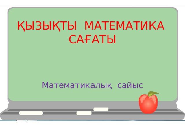 ҚЫЗЫҚТЫ МАТЕМАТИКА САҒАТЫ Математикалық сайыс