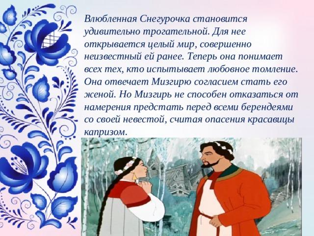 Влюбленная Снегурочка становится удивительно трогательной. Для нее открывается целый мир, совершенно неизвестный ей ранее. Теперь она понимает всех тех, кто испытывает любовное томление. Она отвечает Мизгирю согласием стать его женой. Но Мизгирь не способен отказаться от намерения предстать перед всеми берендеями со своей невестой, считая опасения красавицы капризом.