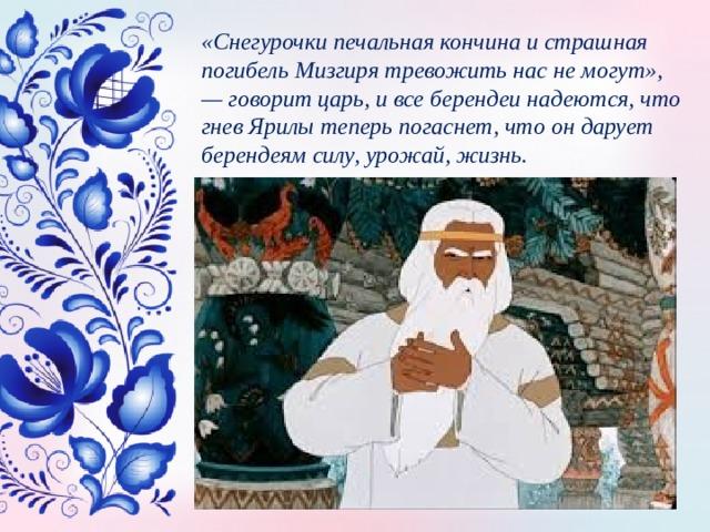 «Снегурочки печальная кончина и страшная погибель Мизгиря тревожить нас не могут», — говорит царь, и все берендеи надеются, что гнев Ярилы теперь погаснет, что он дарует берендеям силу, урожай, жизнь.