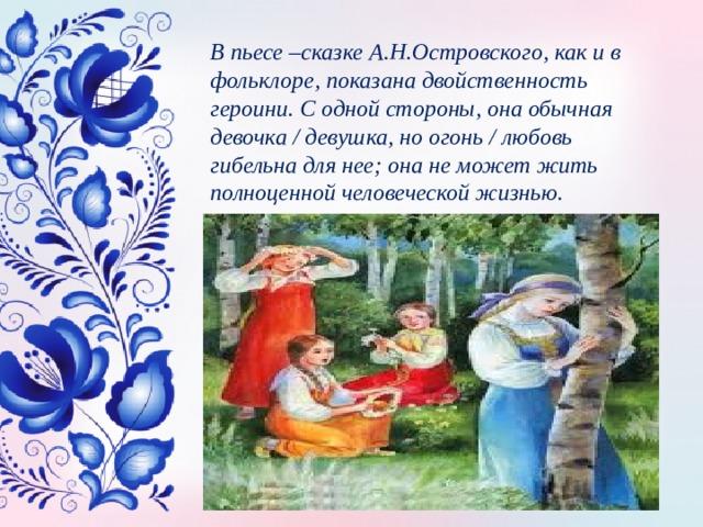 В пьесе –сказке А.Н.Островского, как и в фольклоре, показана двойственность героини. С одной стороны, она обычная девочка / девушка, но огонь / любовь гибельна для нее; она не может жить полноценной человеческой жизнью.