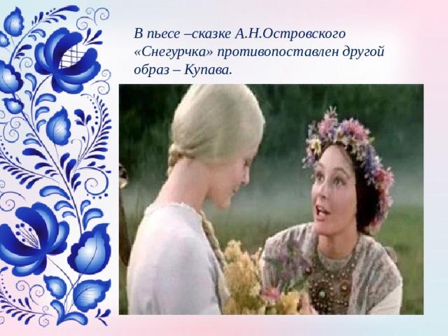 В пьесе –сказке А.Н.Островского «Снегурчка» противопоставлен другой образ – Купава.
