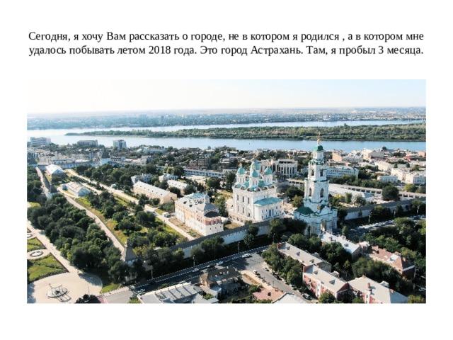 Сегодня, я хочу Вам рассказать о городе, не в котором я родился , а в котором мне удалось побывать летом 2018 года. Это город Астрахань. Там, я пробыл 3 месяца.