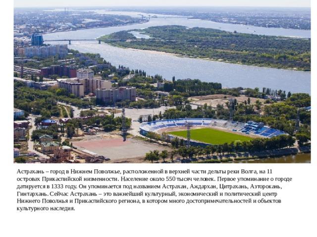 Астрахань – город в Нижнем Поволжье, расположенной в верхней части дельты реки Волга, на 11 островах Прикаспийской низменности. Население около 550 тысяч человек. Первое упоминание о городе датируется в 1333 году. Он упоминается под названием Астрахан, Аждархан, Цитрахань, Азторокань, Гинтархань. Сейчас Астрахань – это важнейший культурный, экономический и политический центр Нижнего Поволжья и Прикаспийского региона, в котором много достопримечательностей и объектов культурного наследия.