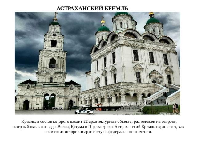 АСТРАХАНСКИЙ КРЕМЛЬ Кремль, в состав которого входит 22 архитектурных объекта, расположен на острове, который омывают воды Волги, Кутума и Царева ерика. Астраханский Кремль охраняется, как памятник истории и архитектуры федерального значения.
