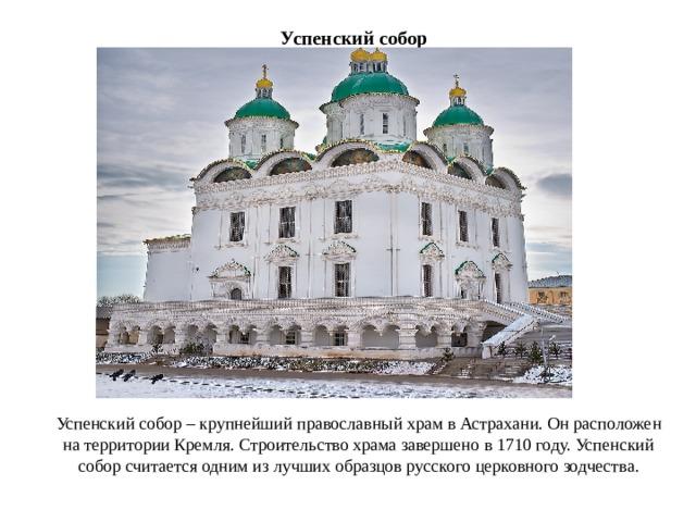 Успенский собор Успенский собор – крупнейший православный храм в Астрахани. Он расположен на территории Кремля. Строительство храма завершено в 1710 году. Успенский собор считается одним из лучших образцов русского церковного зодчества.