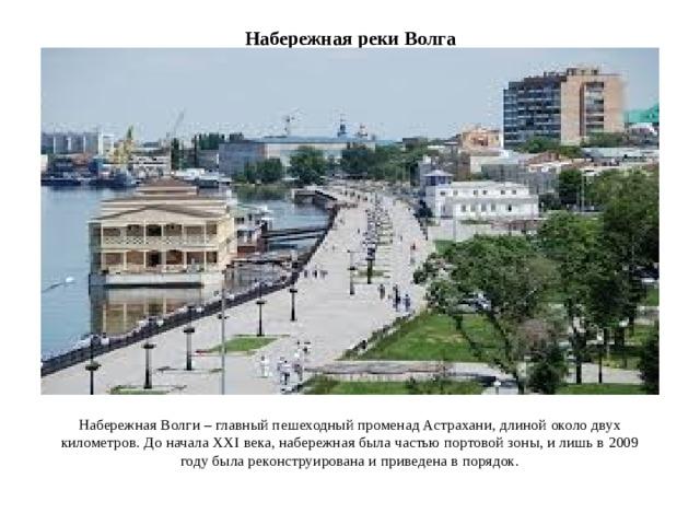 Набережная реки Волга Набережная Волги – главный пешеходный променад Астрахани, длиной около двух километров. До начала XXI века, набережная была частью портовой зоны, и лишь в 2009 году была реконструирована и приведена в порядок.