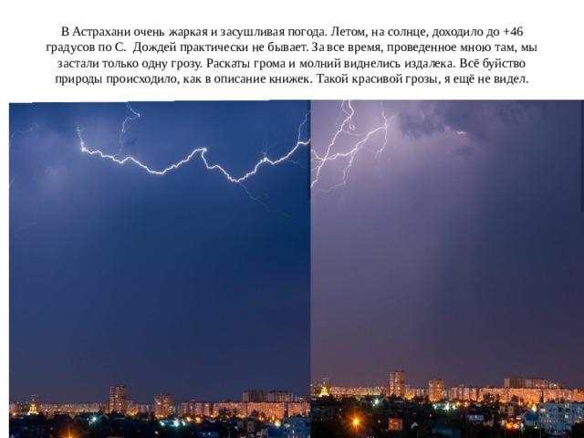 В Астрахани очень жаркая и засушливая погода. Летом, на солнце, доходило до + 46 градусов по С. Дождей практически не бывает. За все время, проведенное мною там, мы застали только одну грозу. Раскаты грома и молний виднелись издалека. Всё буйство природы происходило, как в описание книжек. Такой красивой грозы, я ещё не видел.