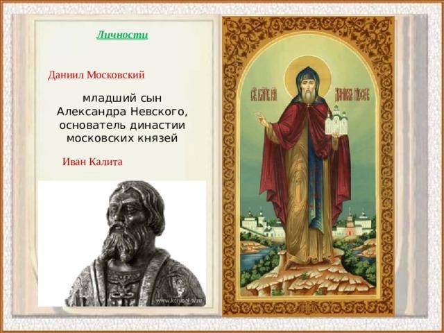 Личности Даниил Московский младший сын Александра Невского, основатель династии московских князей Иван Калита