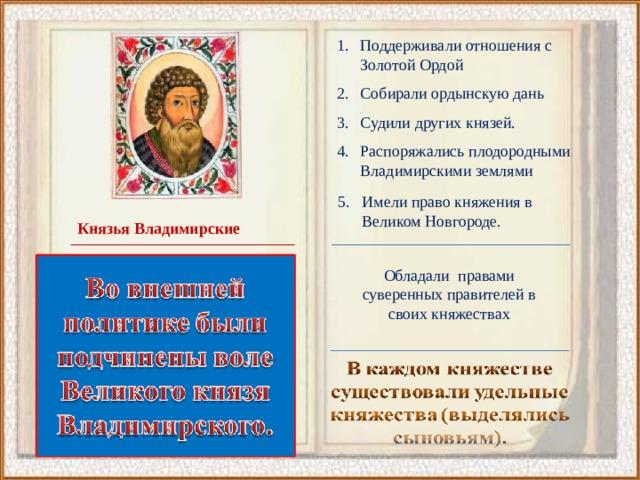 Поддерживали отношения с Золотой Ордой Собирали ордынскую дань Судили других князей. Распоряжались плодородными Владимирскими землями Имели право княжения в Великом Новгороде.